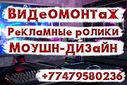 Видеомонтаж. Рекламные ролики. Моушн-дизайн. Анимация (2d и 3d) Алматы